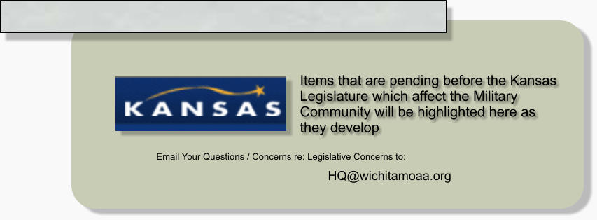 Items that are pending before the Kansas Legislature which affect the Military Community will be highlighted here as they develop Email Your Questions / Concerns re: Legislative Concerns to: HQ@wichitamoaa.org