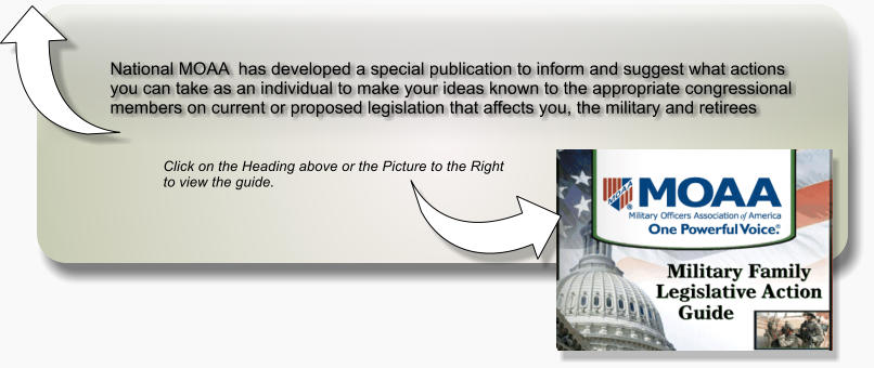 National MOAA  has developed a special publication to inform and suggest what actions you can take as an individual to make your ideas known to the appropriate congressional members on current or proposed legislation that affects you, the military and retirees  Click on the Heading above or the Picture to the Right   to view the guide.