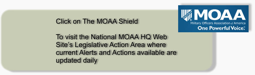 Click on The MOAA Shield   To visit the National MOAA HQ Web Site's Legislative Action Area where current Alerts and Actions available are updated daily